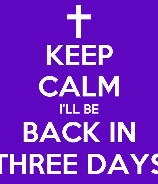 KEEP CALM I'LL BE BACK IN THREE DAYS