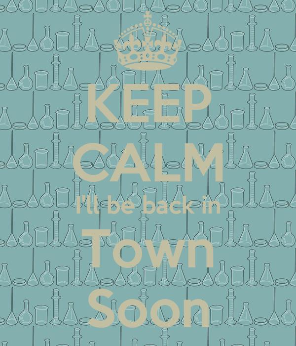 KEEP CALM I'll be back in Town Soon