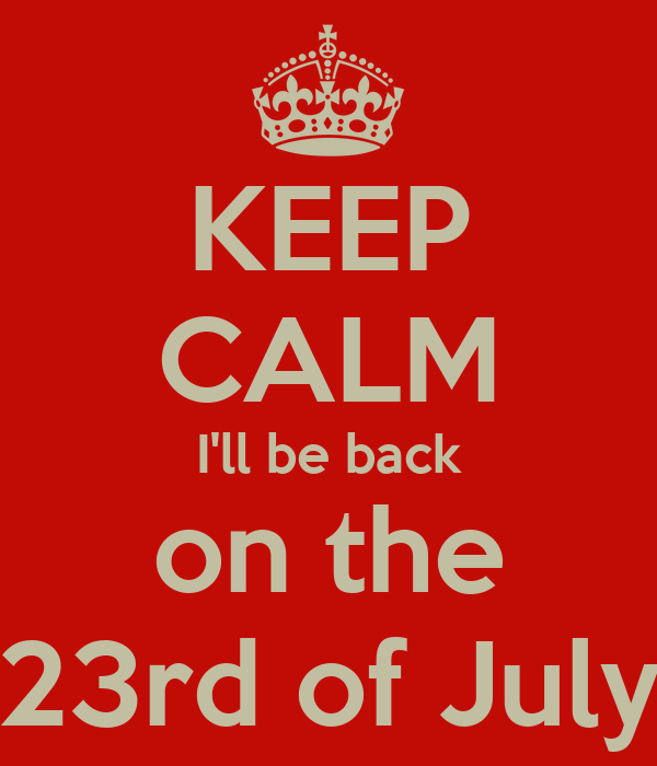 KEEP CALM I'll be back on the 23rd of July
