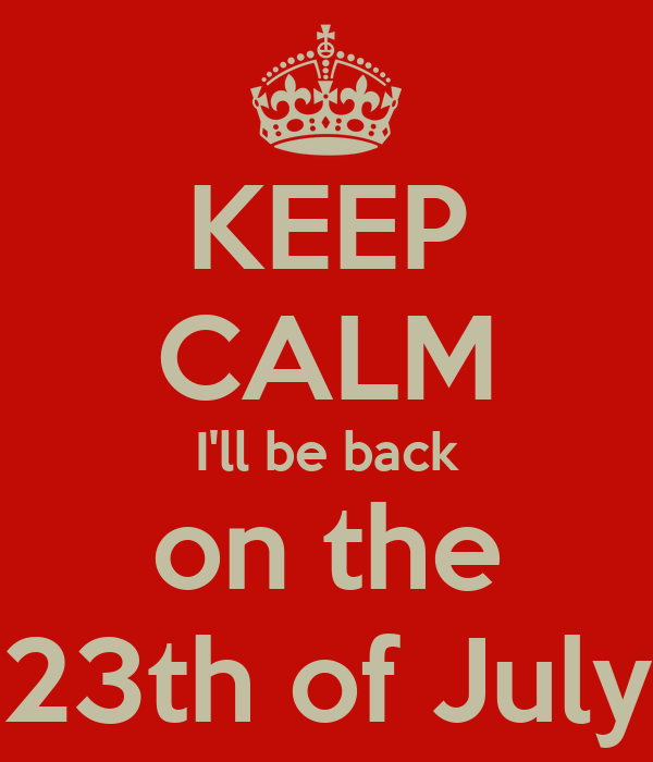 KEEP CALM I'll be back on the 23th of July