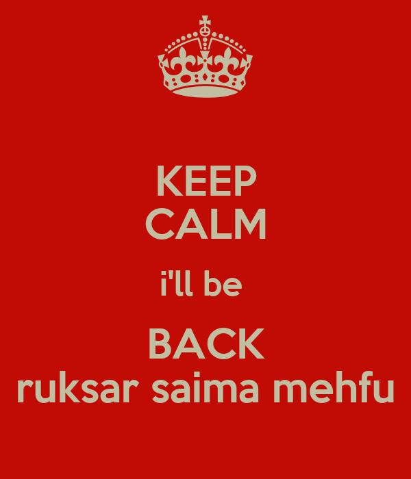 KEEP CALM i'll be  BACK ruksar saima mehfu