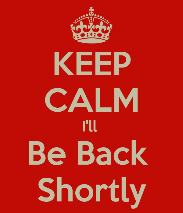 KEEP CALM I'll  Be Back  Shortly