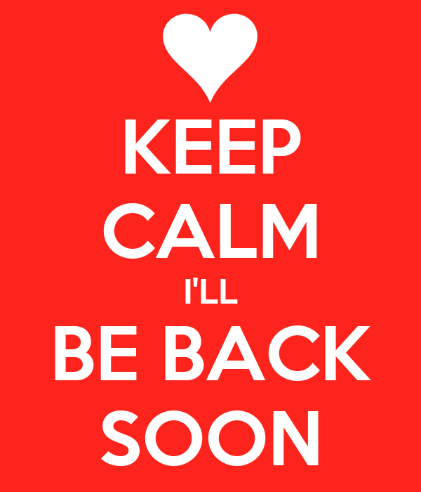 KEEP CALM I'LL BE BACK SOON
