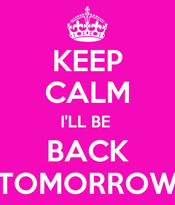 KEEP CALM I'LL BE  BACK TOMORROW