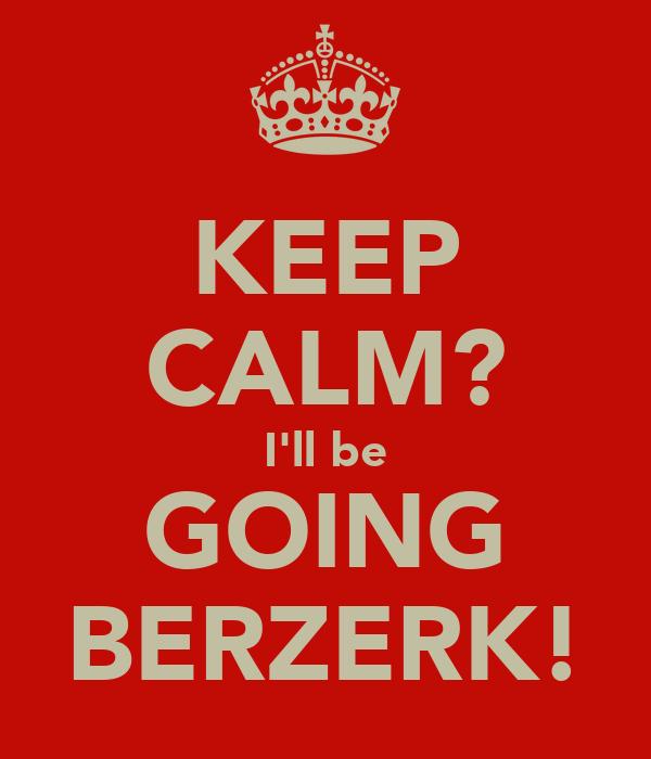 KEEP CALM? I'll be GOING BERZERK!