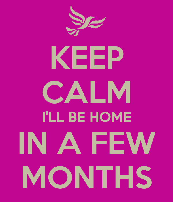 KEEP CALM I'LL BE HOME IN A FEW MONTHS