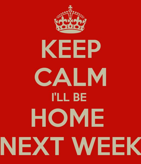 KEEP CALM I'LL BE  HOME  NEXT WEEK