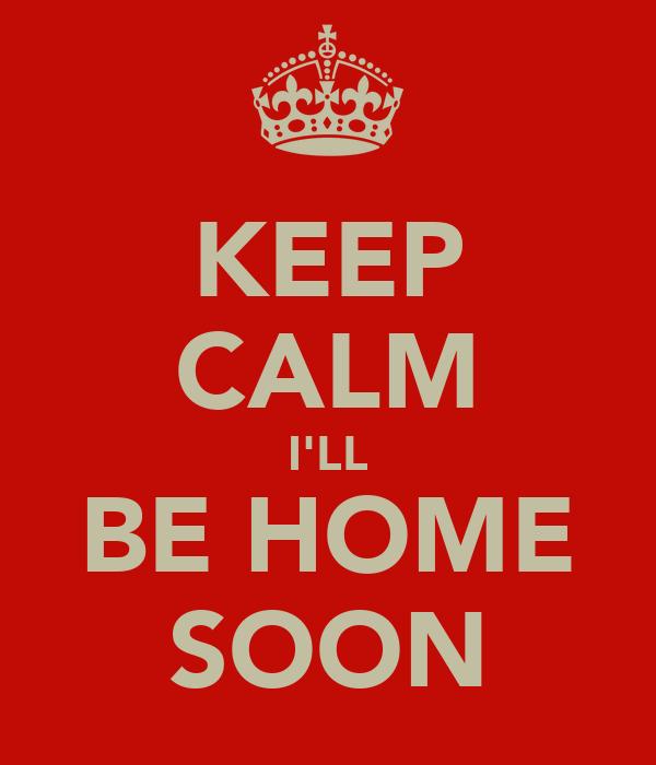 KEEP CALM I'LL BE HOME SOON