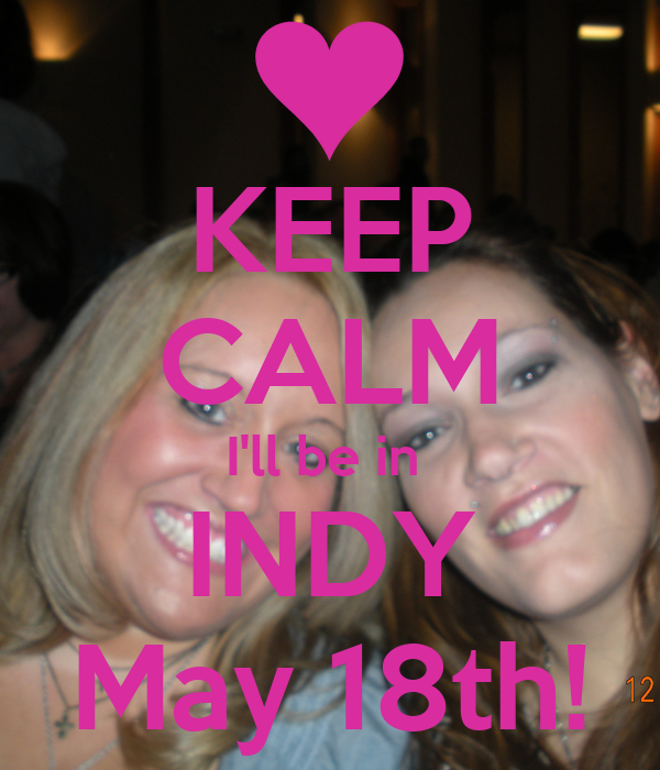 KEEP CALM I'll be in  INDY May 18th!