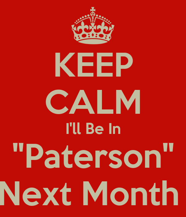 "KEEP CALM I'll Be In ""Paterson"" Next Month"