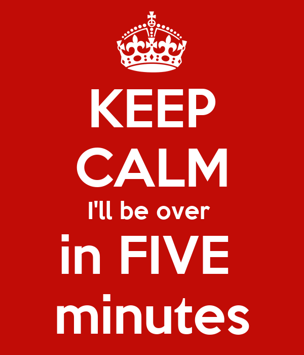 KEEP CALM I'll be over  in FIVE  minutes