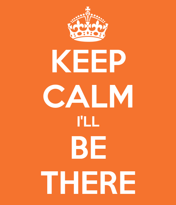 KEEP CALM I'LL BE THERE