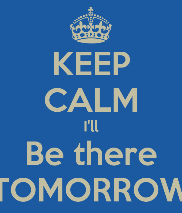 KEEP CALM I'll Be there TOMORROW