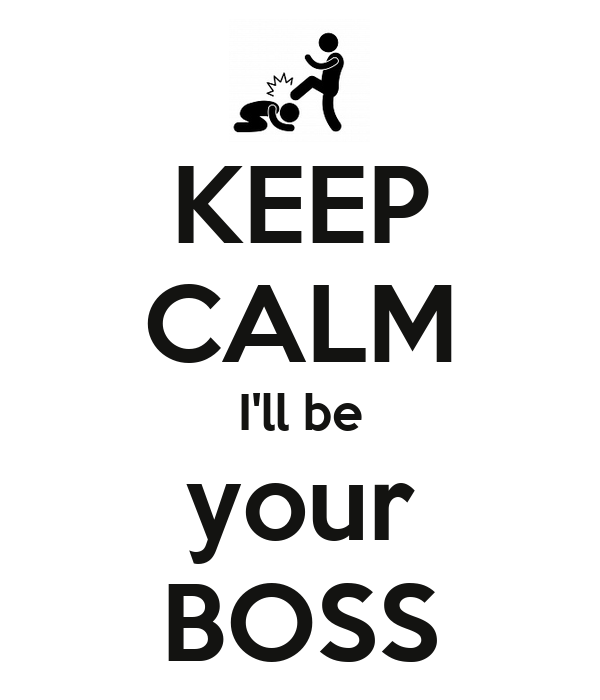 KEEP CALM I'll be your BOSS