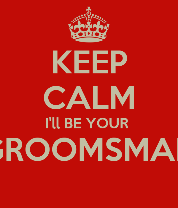 KEEP CALM I'll BE YOUR  GROOMSMAN