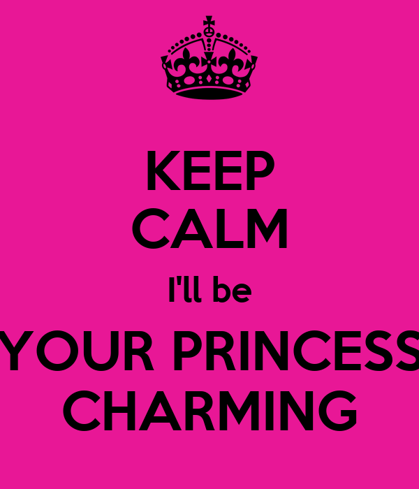 KEEP CALM I'll be YOUR PRINCESS CHARMING