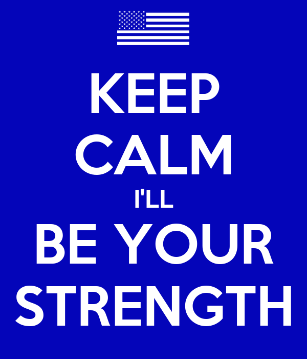 KEEP CALM I'LL BE YOUR STRENGTH