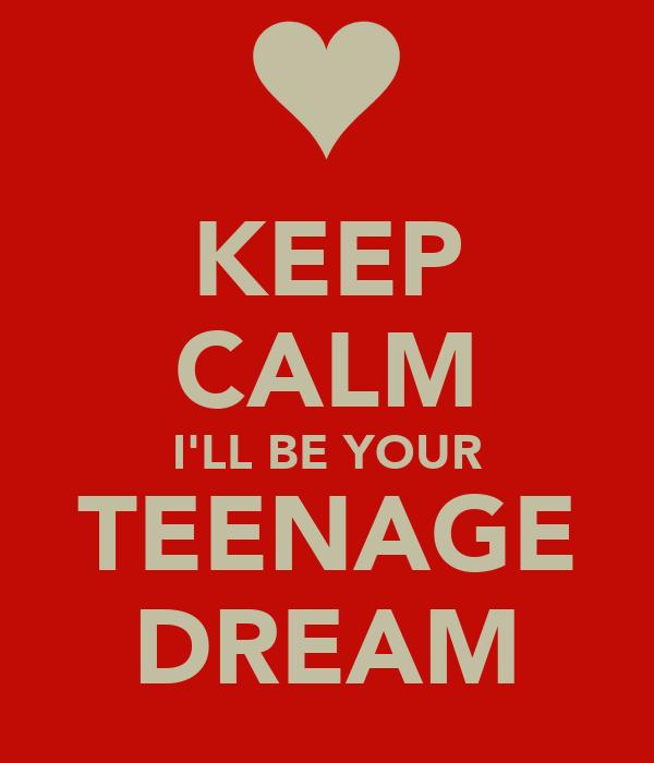 KEEP CALM I'LL BE YOUR TEENAGE DREAM