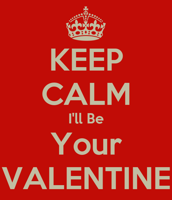KEEP CALM I'll Be Your VALENTINE