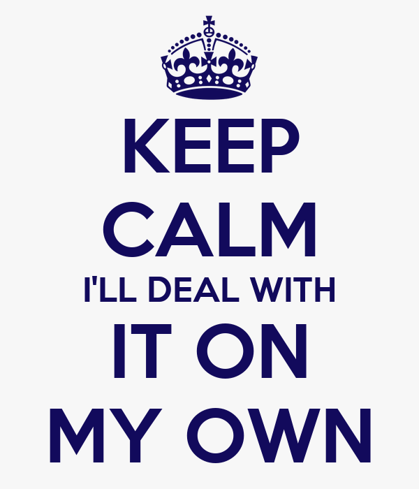 KEEP CALM I'LL DEAL WITH IT ON MY OWN