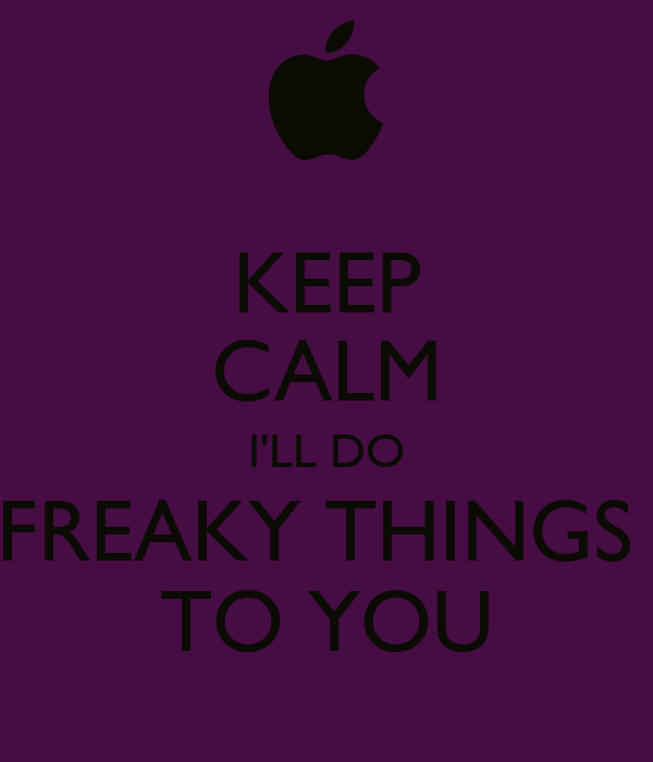 KEEP CALM I'LL DO FREAKY THINGS  TO YOU