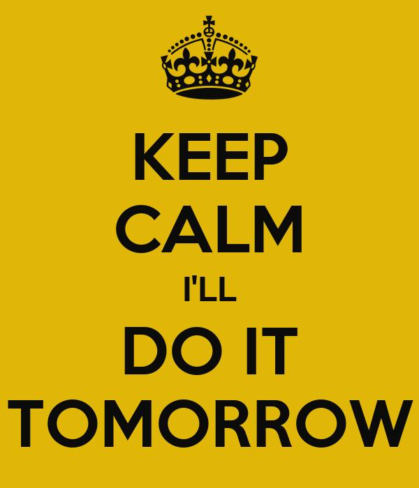 KEEP CALM I'LL DO IT TOMORROW