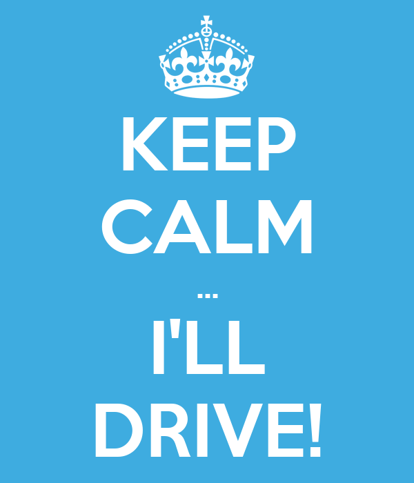 KEEP CALM ... I'LL DRIVE!