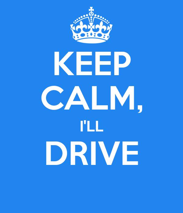 KEEP CALM, I'LL DRIVE