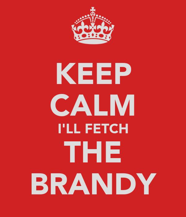 KEEP CALM I'LL FETCH THE BRANDY