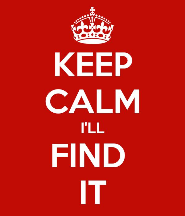 KEEP CALM I'LL FIND  IT
