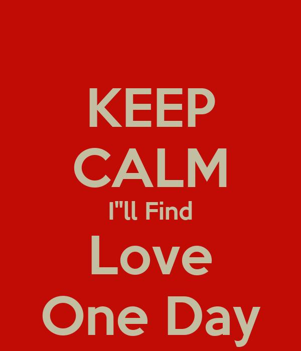 "KEEP CALM I""ll Find Love One Day"