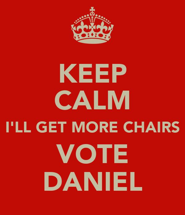KEEP CALM I'LL GET MORE CHAIRS VOTE DANIEL