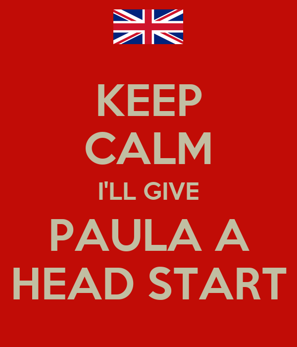 KEEP CALM I'LL GIVE PAULA A HEAD START