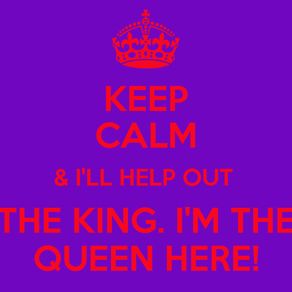 KEEP CALM & I'LL HELP OUT  THE KING. I'M THE QUEEN HERE!