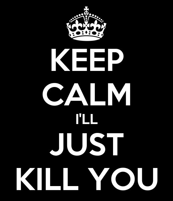 KEEP CALM I'LL JUST KILL YOU