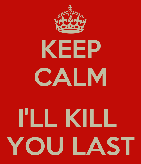 KEEP CALM  I'LL KILL  YOU LAST