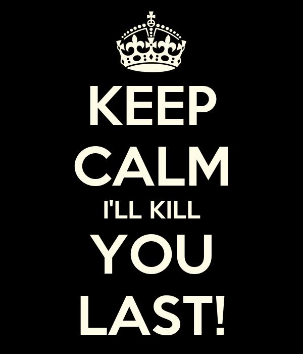 KEEP CALM I'LL KILL YOU LAST!