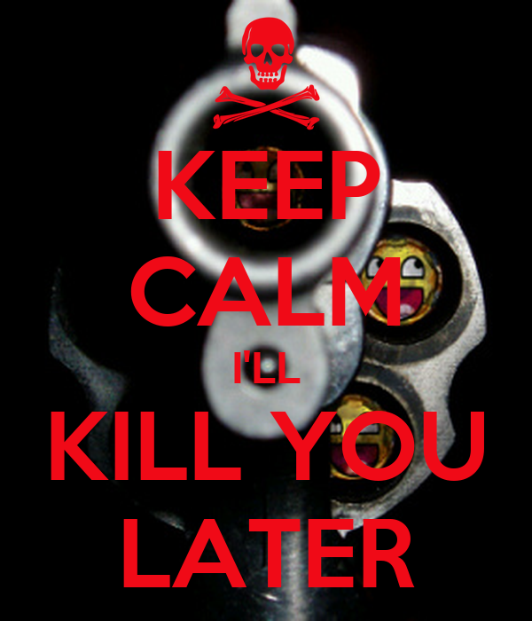 KEEP CALM I'LL KILL YOU LATER