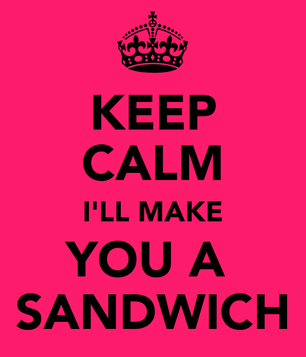 KEEP CALM I'LL MAKE YOU A  SANDWICH