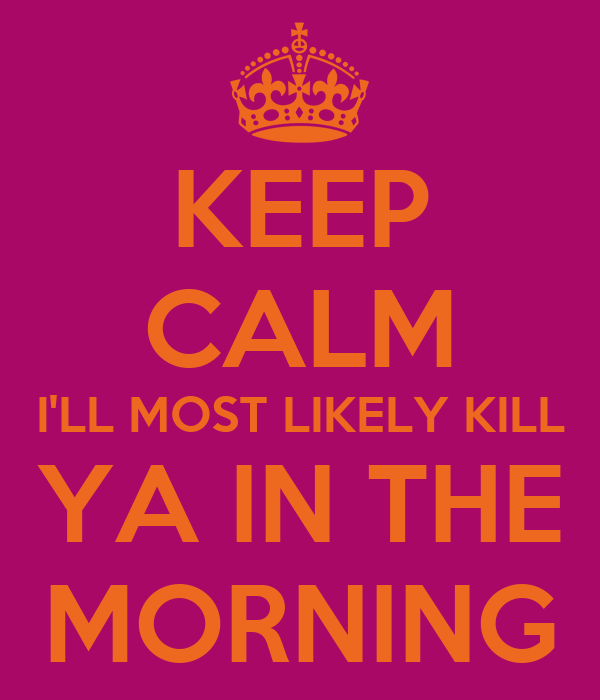 KEEP CALM I'LL MOST LIKELY KILL YA IN THE MORNING