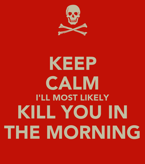 KEEP CALM I'LL MOST LIKELY KILL YOU IN THE MORNING