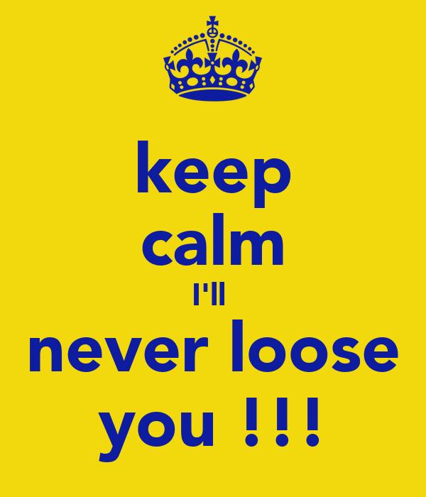 keep calm I'll  never loose you !!!