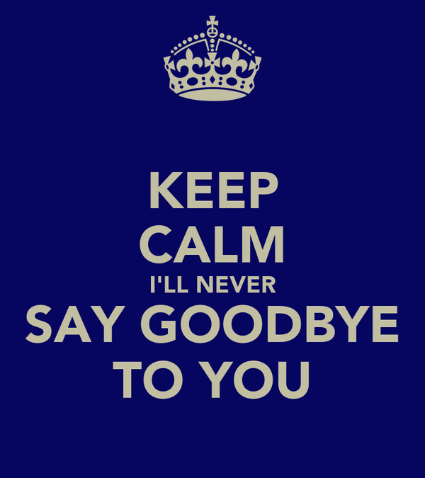 KEEP CALM I'LL NEVER SAY GOODBYE TO YOU