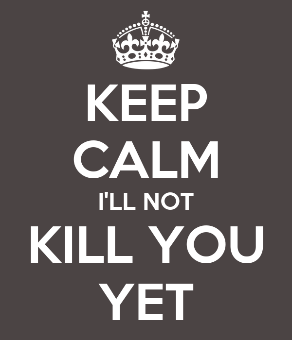 KEEP CALM I'LL NOT KILL YOU YET