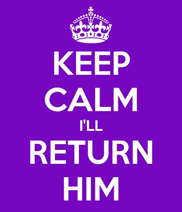 KEEP CALM I'LL RETURN HIM