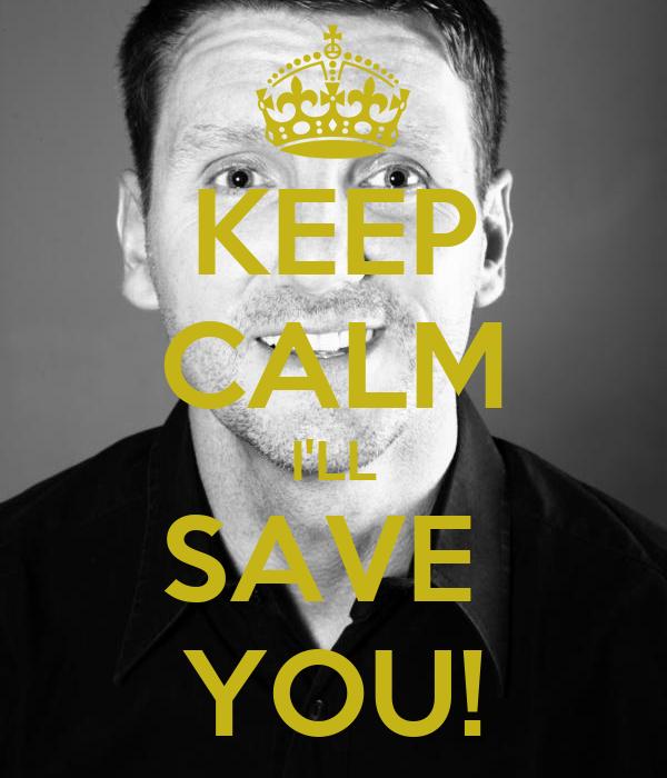 KEEP CALM I'LL SAVE  YOU!
