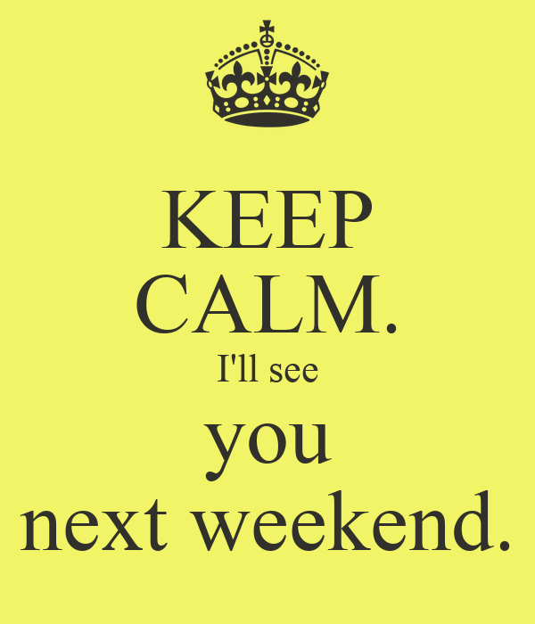 KEEP CALM. I'll see you next weekend.