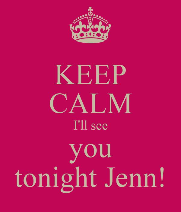 KEEP CALM I'll see you tonight Jenn!