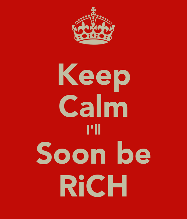 Keep Calm I'll Soon be RiCH