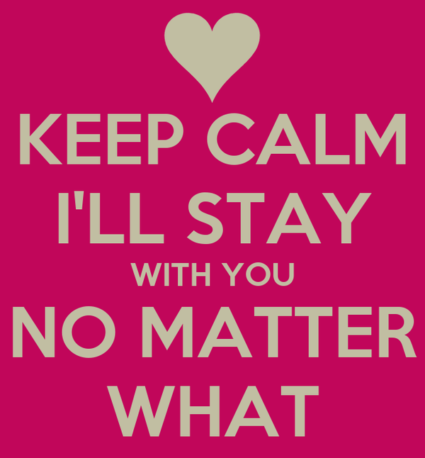 KEEP CALM I'LL STAY WITH YOU NO MATTER WHAT